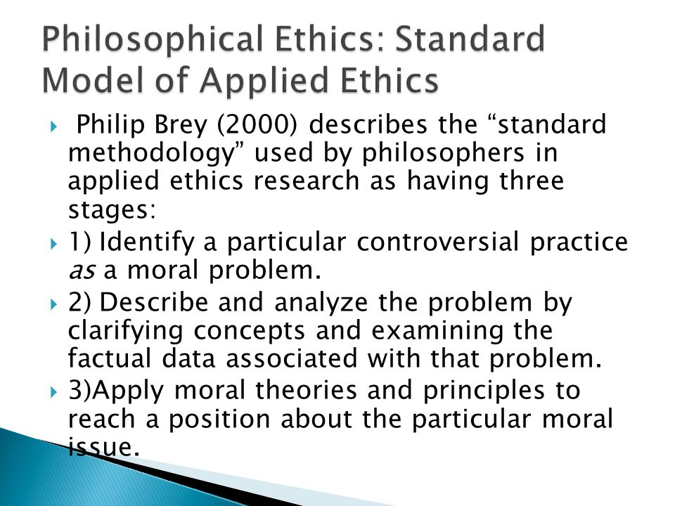 """ Philip Brey (2000) describes the """"standard methodology"""" used by philosophers in applied ethics research as having three stages:  1) Identify a part"""