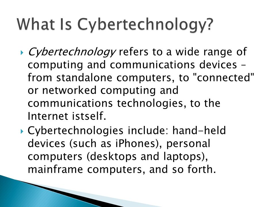  Cybertechnology refers to a wide range of computing and communications devices – from standalone computers, to