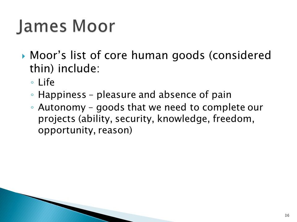36  Moor's list of core human goods (considered thin) include: ◦ Life ◦ Happiness – pleasure and absence of pain ◦ Autonomy – goods that we need to c
