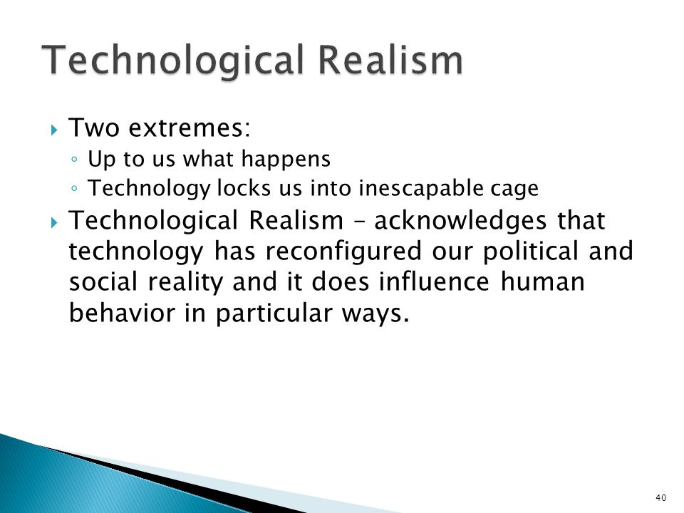40  Two extremes: ◦ Up to us what happens ◦ Technology locks us into inescapable cage  Technological Realism – acknowledges that technology has reco