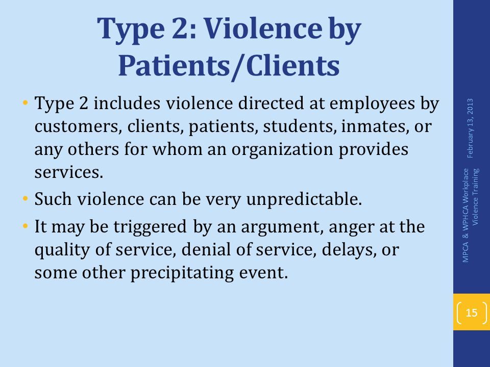 Type 2: Violence by Patients/Clients Type 2 includes violence directed at employees by customers, clients, patients, students, inmates, or any others
