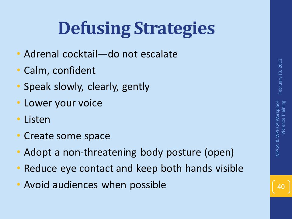 Defusing Strategies Adrenal cocktail—do not escalate Calm, confident Speak slowly, clearly, gently Lower your voice Listen Create some space Adopt a n
