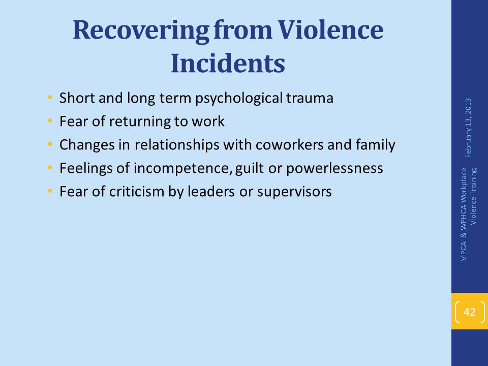 Recovering from Violence Incidents Short and long term psychological trauma Fear of returning to work Changes in relationships with coworkers and fami