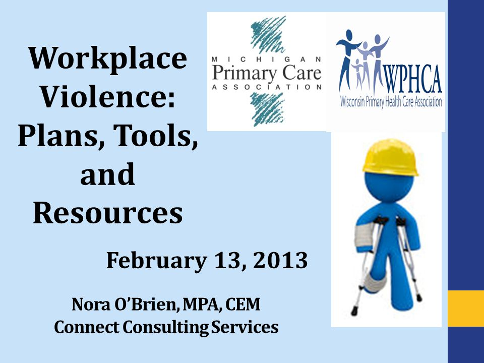 Nora O'Brien, MPA, CEM Connect Consulting Services February 13, 2013 Workplace Violence: Plans, Tools, and Resources