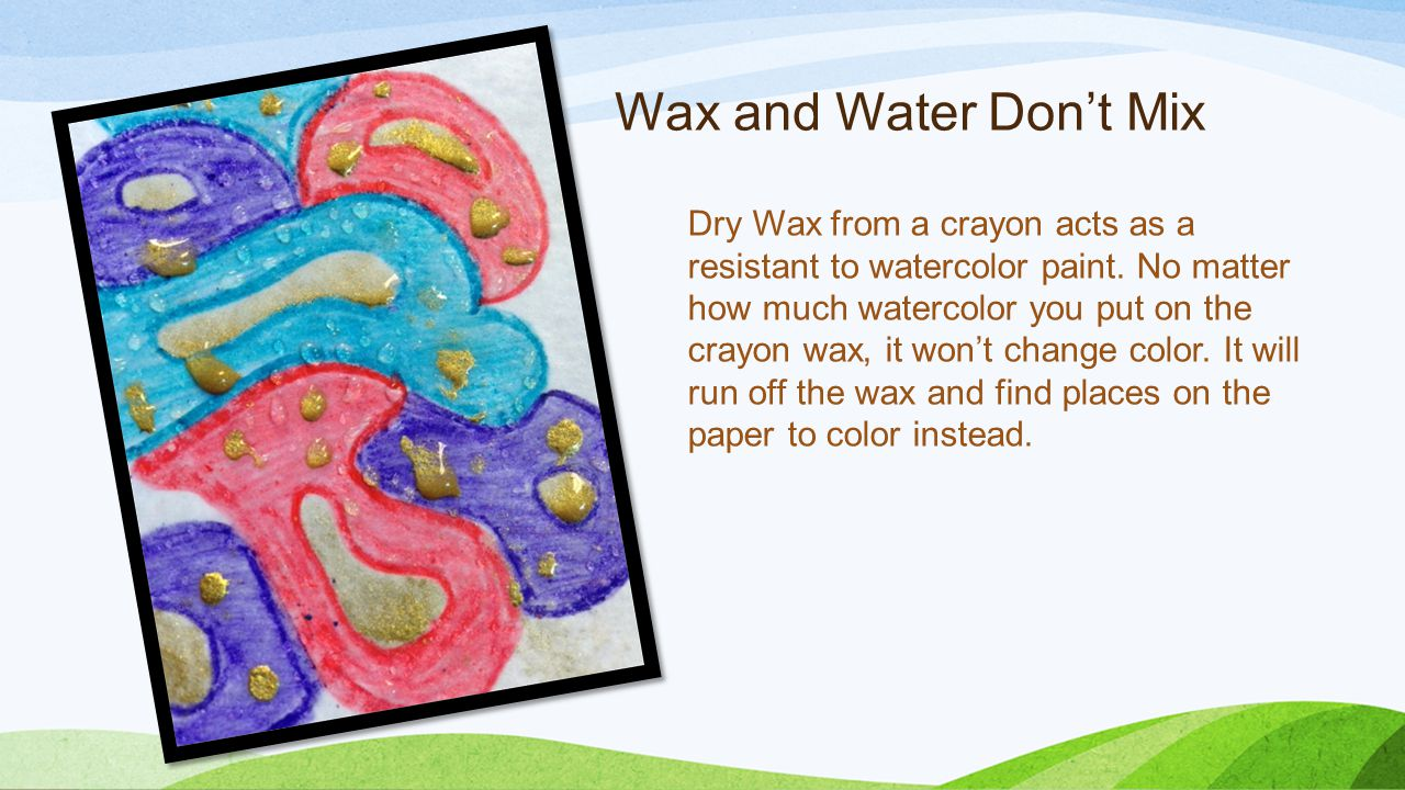 Wax and Water Don't Mix Dry Wax from a crayon acts as a resistant to watercolor paint.
