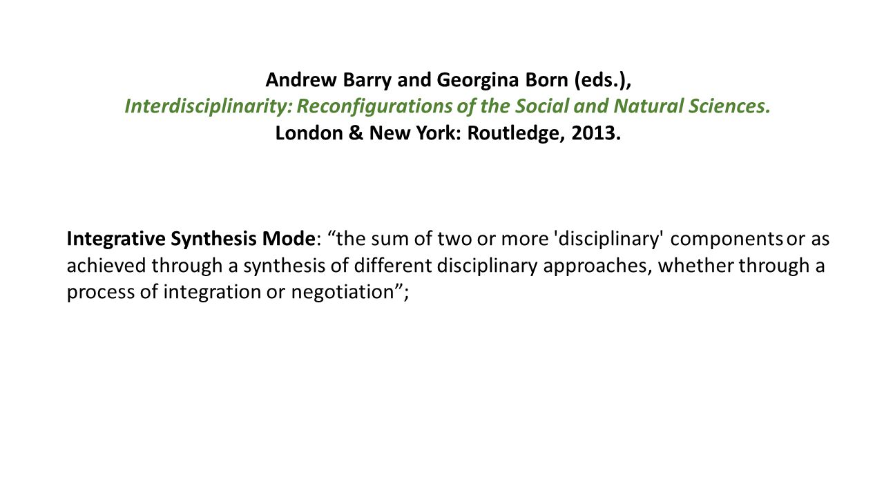 Andrew Barry and Georgina Born (eds.), Interdisciplinarity: Reconfigurations of the Social and Natural Sciences. London & New York: Routledge, 2013. I