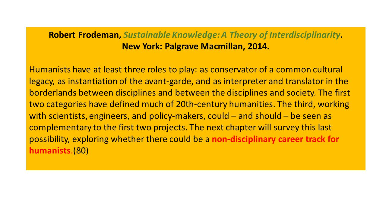 Robert Frodeman, Sustainable Knowledge: A Theory of Interdisciplinarity. New York: Palgrave Macmillan, 2014. Humanists have at least three roles to pl