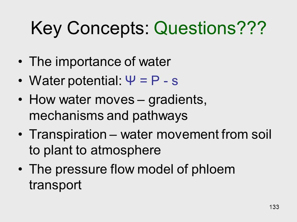 133 Key Concepts: Questions??? The importance of water Water potential: Ψ = P - s How water moves – gradients, mechanisms and pathways Transpiration –