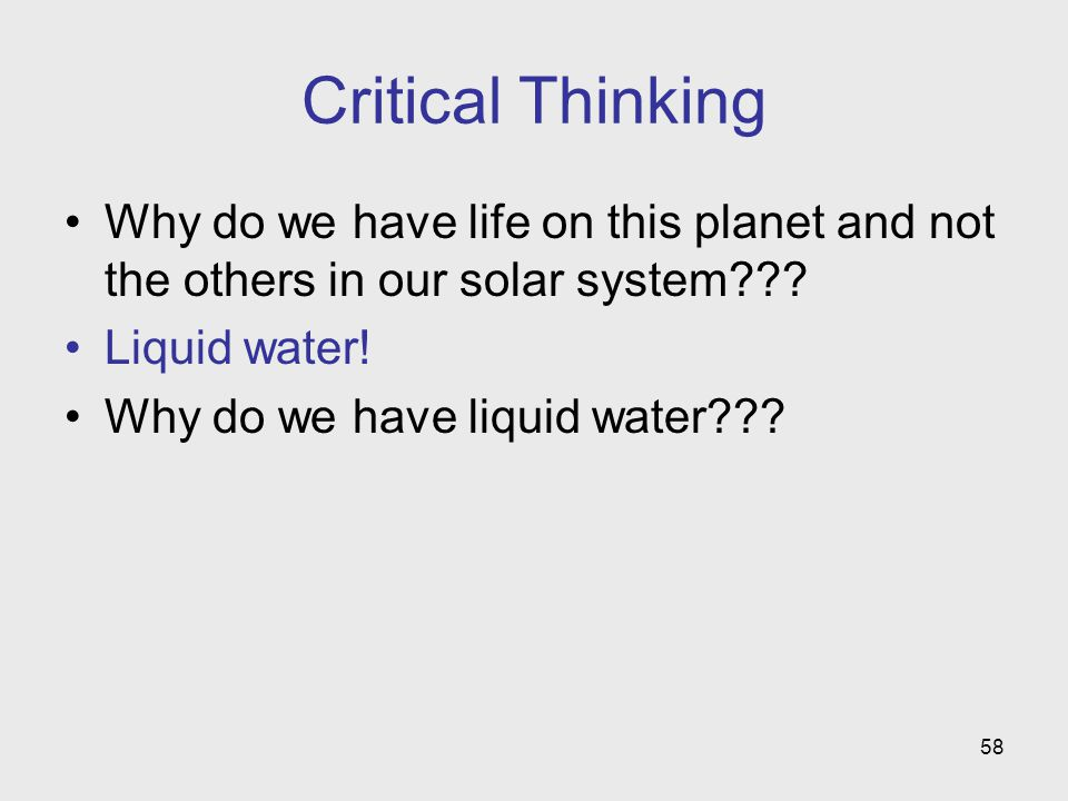 58 Critical Thinking Why do we have life on this planet and not the others in our solar system??? Liquid water! Why do we have liquid water???
