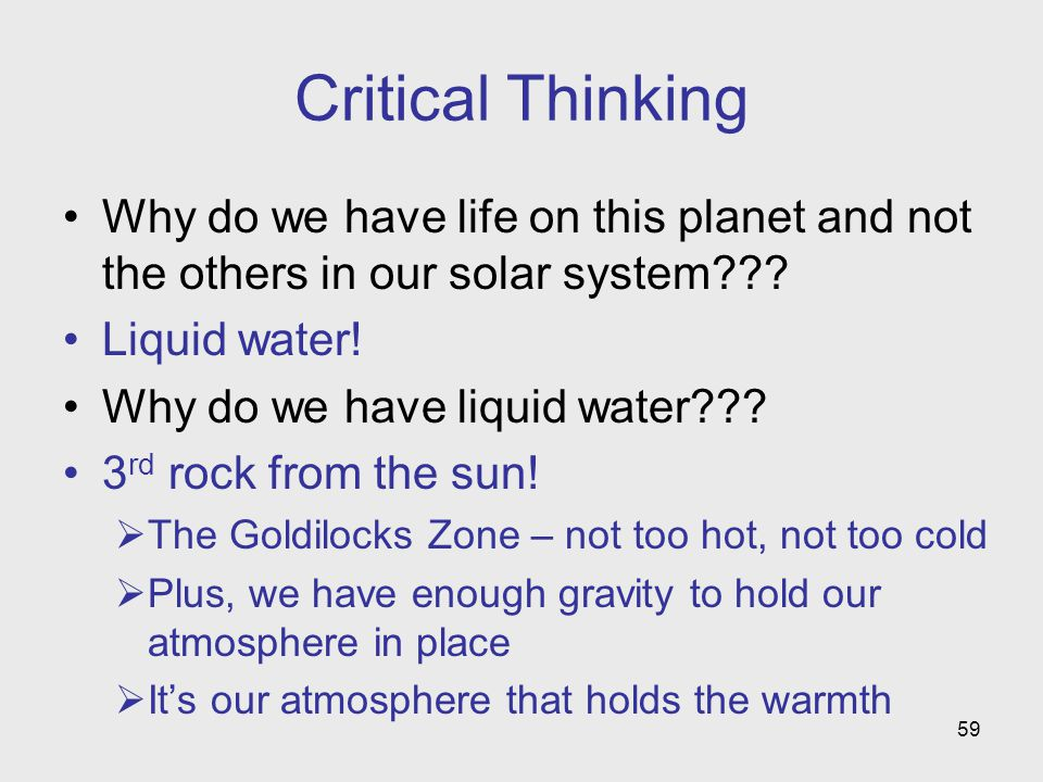 59 Critical Thinking Why do we have life on this planet and not the others in our solar system??? Liquid water! Why do we have liquid water??? 3 rd ro