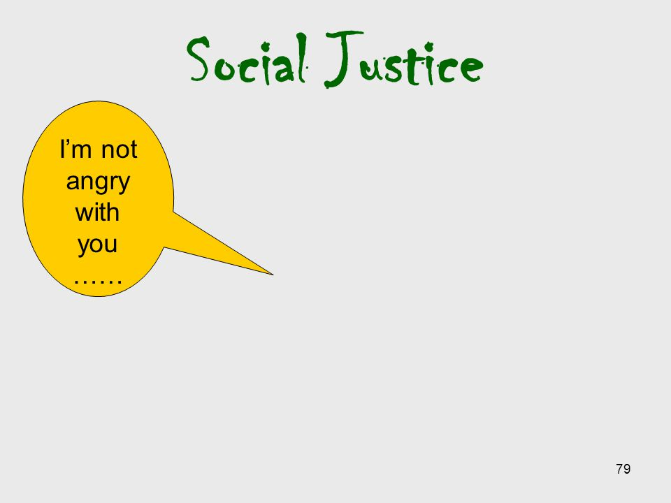 79 Social Justice I'm not angry with you ……
