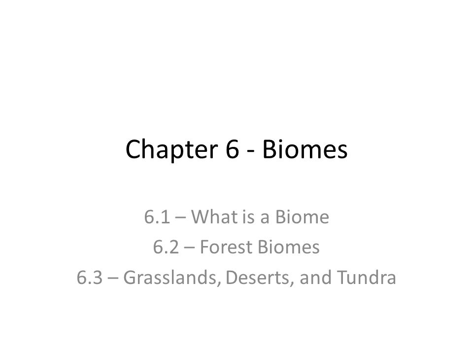 Chapter 6 - Biomes 6.1 – What is a Biome 6.2 – Forest Biomes 6.3 – Grasslands, Deserts, and Tundra