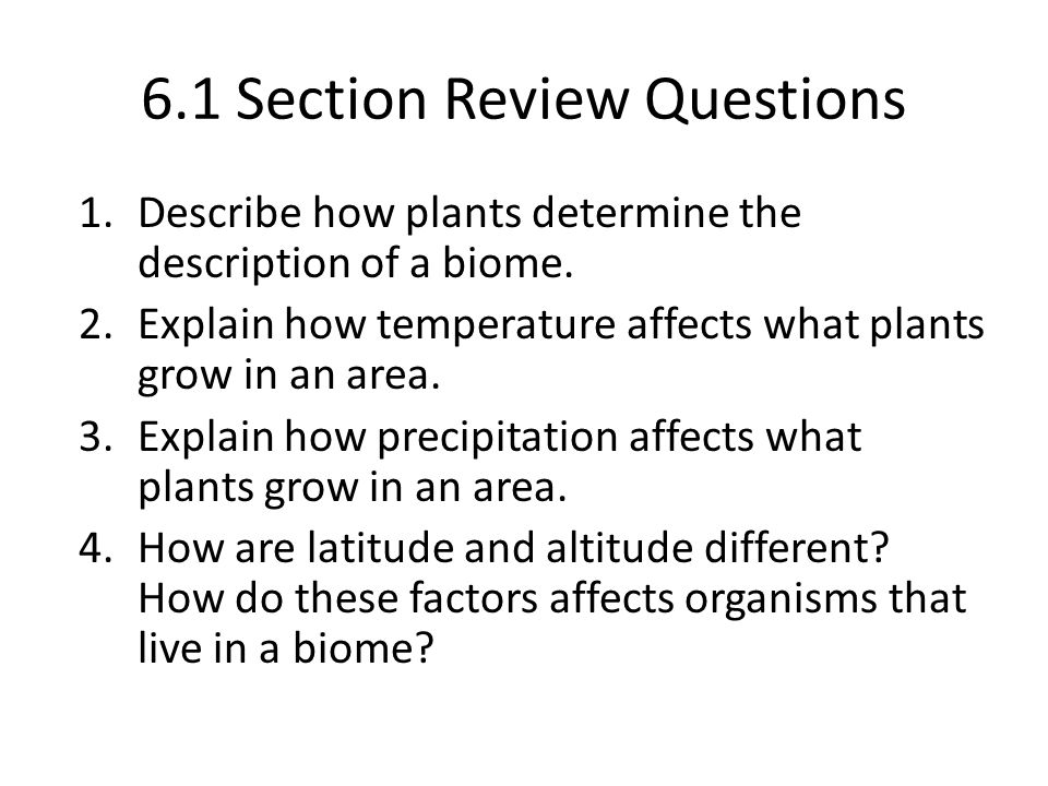 6.1 Section Review Questions 1.Describe how plants determine the description of a biome. 2.Explain how temperature affects what plants grow in an area