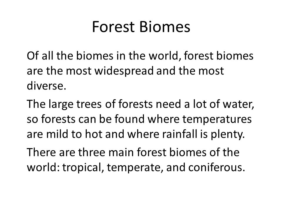 Forest Biomes Of all the biomes in the world, forest biomes are the most widespread and the most diverse. The large trees of forests need a lot of wat