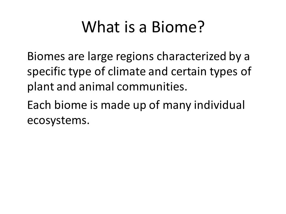 What is a Biome? Biomes are large regions characterized by a specific type of climate and certain types of plant and animal communities. Each biome is
