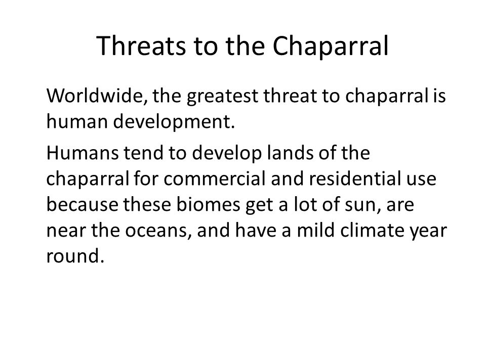 Threats to the Chaparral Worldwide, the greatest threat to chaparral is human development. Humans tend to develop lands of the chaparral for commercia