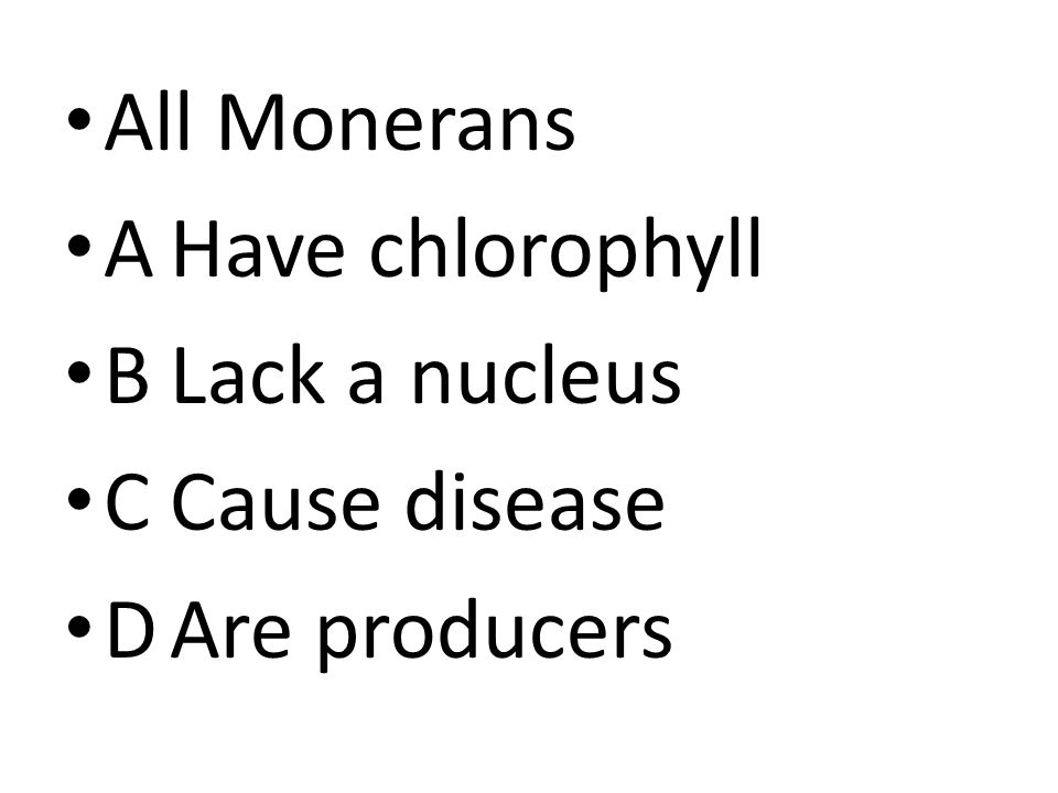 All Monerans AHave chlorophyll BLack a nucleus CCause disease DAre producers
