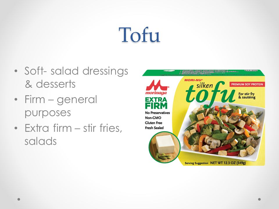 Tofu Soft- salad dressings & desserts Firm – general purposes Extra firm – stir fries, salads