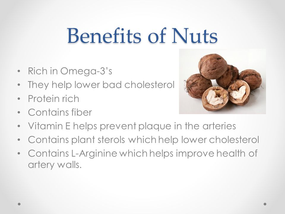 Benefits of Nuts Rich in Omega-3's They help lower bad cholesterol Protein rich Contains fiber Vitamin E helps prevent plaque in the arteries Contains plant sterols which help lower cholesterol Contains L-Arginine which helps improve health of artery walls.