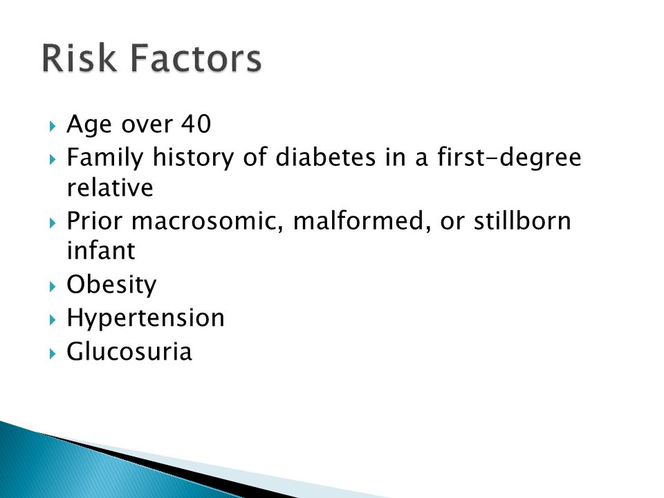  Age over 40  Family history of diabetes in a first-degree relative  Prior macrosomic, malformed, or stillborn infant  Obesity  Hypertension  Glucosuria