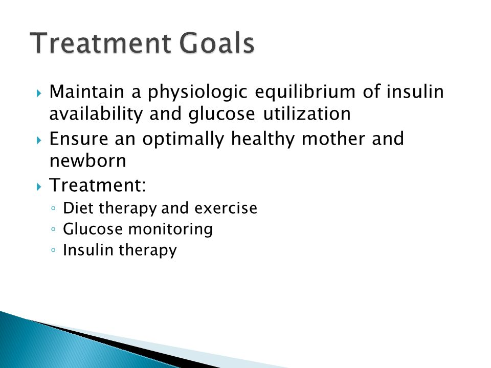  Maintain a physiologic equilibrium of insulin availability and glucose utilization  Ensure an optimally healthy mother and newborn  Treatment: ◦ Diet therapy and exercise ◦ Glucose monitoring ◦ Insulin therapy