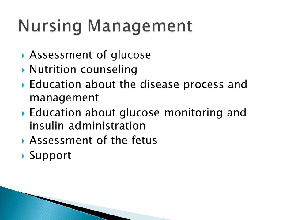  Assessment of glucose  Nutrition counseling  Education about the disease process and management  Education about glucose monitoring and insulin administration  Assessment of the fetus  Support