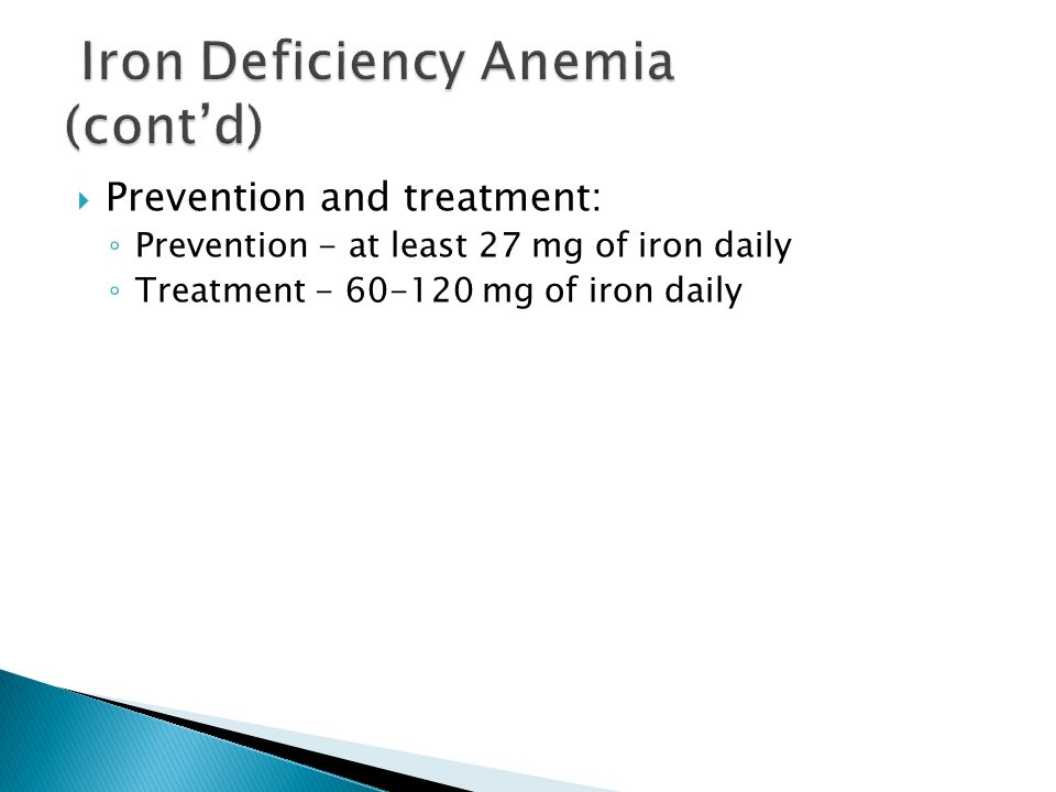  Prevention and treatment: ◦ Prevention - at least 27 mg of iron daily ◦ Treatment - 60-120 mg of iron daily