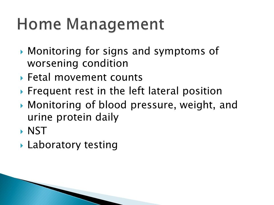  Monitoring for signs and symptoms of worsening condition  Fetal movement counts  Frequent rest in the left lateral position  Monitoring of blood pressure, weight, and urine protein daily  NST  Laboratory testing