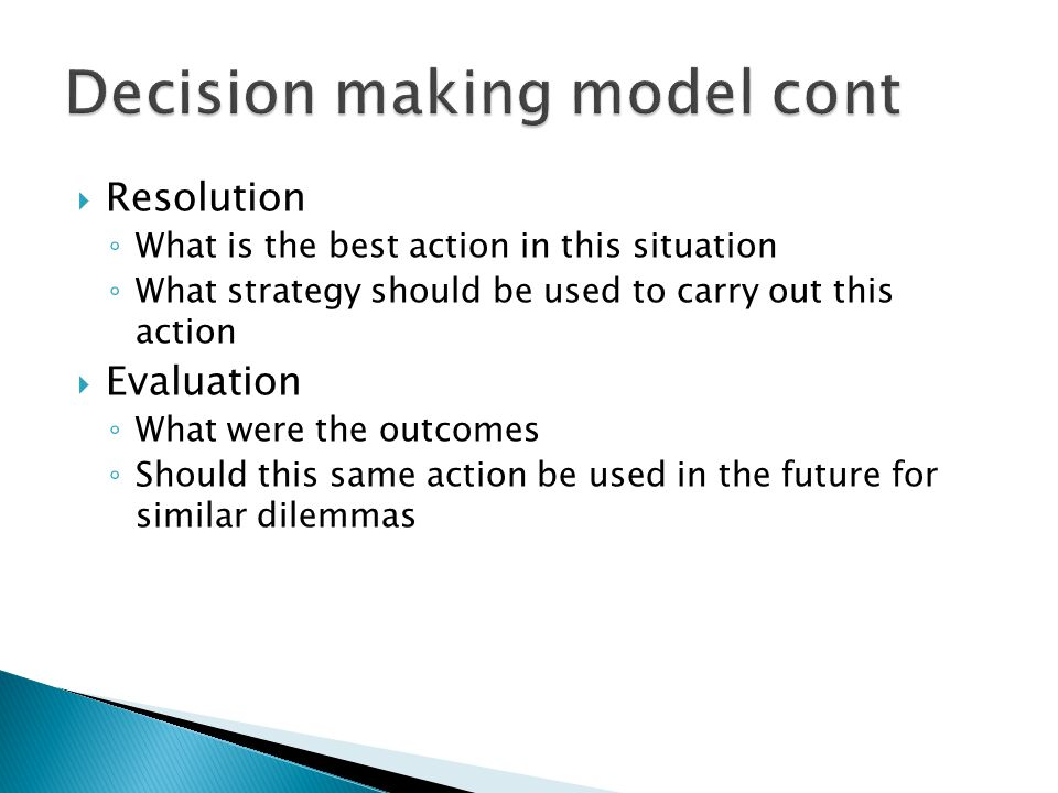  Resolution ◦ What is the best action in this situation ◦ What strategy should be used to carry out this action  Evaluation ◦ What were the outcomes ◦ Should this same action be used in the future for similar dilemmas