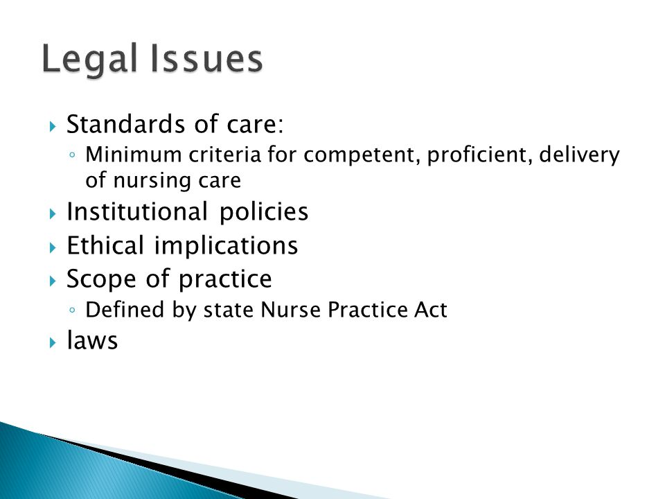  Standards of care: ◦ Minimum criteria for competent, proficient, delivery of nursing care  Institutional policies  Ethical implications  Scope of practice ◦ Defined by state Nurse Practice Act  laws