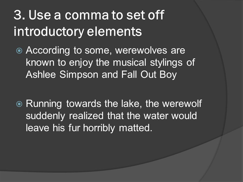 3. Use a comma to set off introductory elements  According to some, werewolves are known to enjoy the musical stylings of Ashlee Simpson and Fall Out