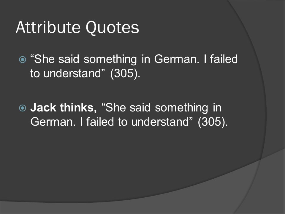 Attribute Quotes  She said something in German. I failed to understand (305).