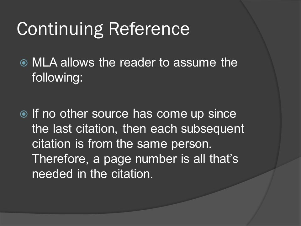 Continuing Reference  MLA allows the reader to assume the following:  If no other source has come up since the last citation, then each subsequent citation is from the same person.