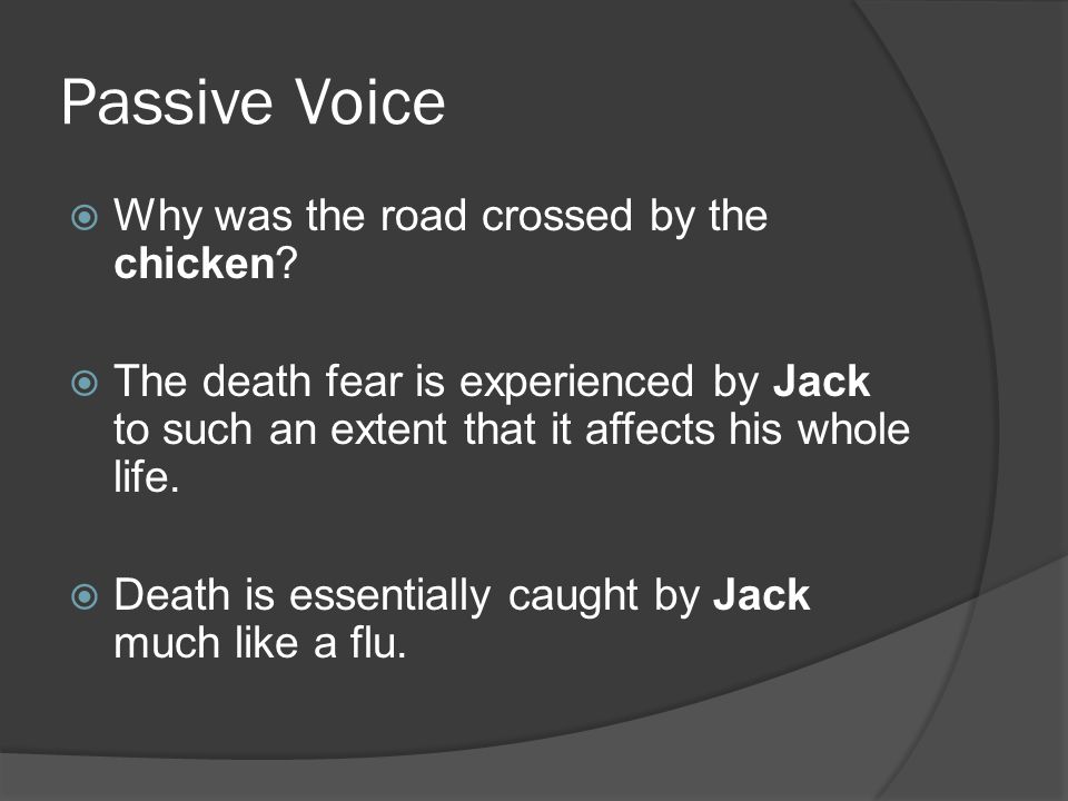 Passive Voice  Why was the road crossed by the chicken.