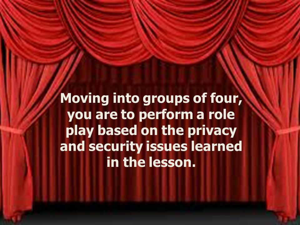 Moving into groups of four, you are to perform a role play based on the privacy and security issues learned in the lesson.