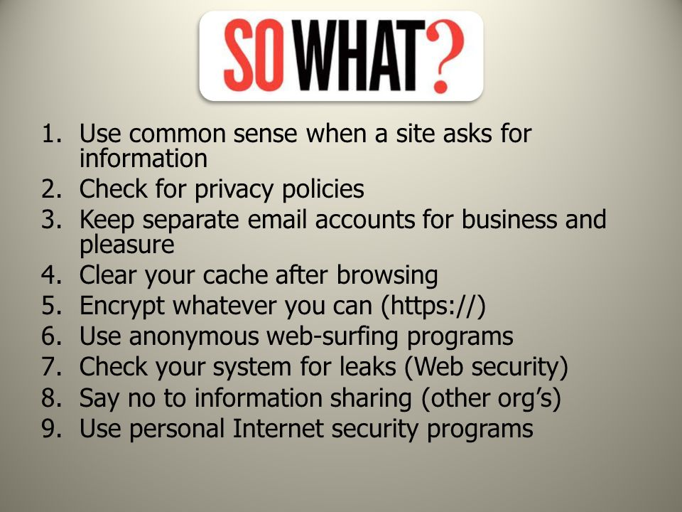 1.Use common sense when a site asks for information 2.Check for privacy policies 3.Keep separate email accounts for business and pleasure 4.Clear your cache after browsing 5.Encrypt whatever you can (https://) 6.Use anonymous web-surfing programs 7.Check your system for leaks (Web security) 8.Say no to information sharing (other org's) 9.Use personal Internet security programs