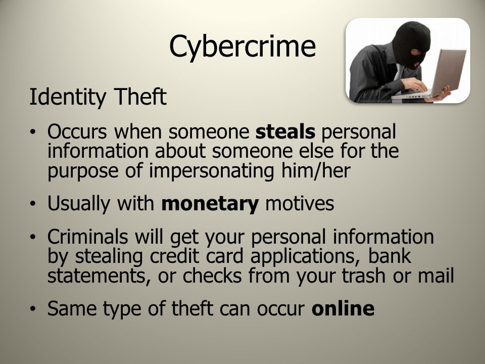Cybercrime Identity Theft Occurs when someone steals personal information about someone else for the purpose of impersonating him/her Usually with monetary motives Criminals will get your personal information by stealing credit card applications, bank statements, or checks from your trash or mail Same type of theft can occur online