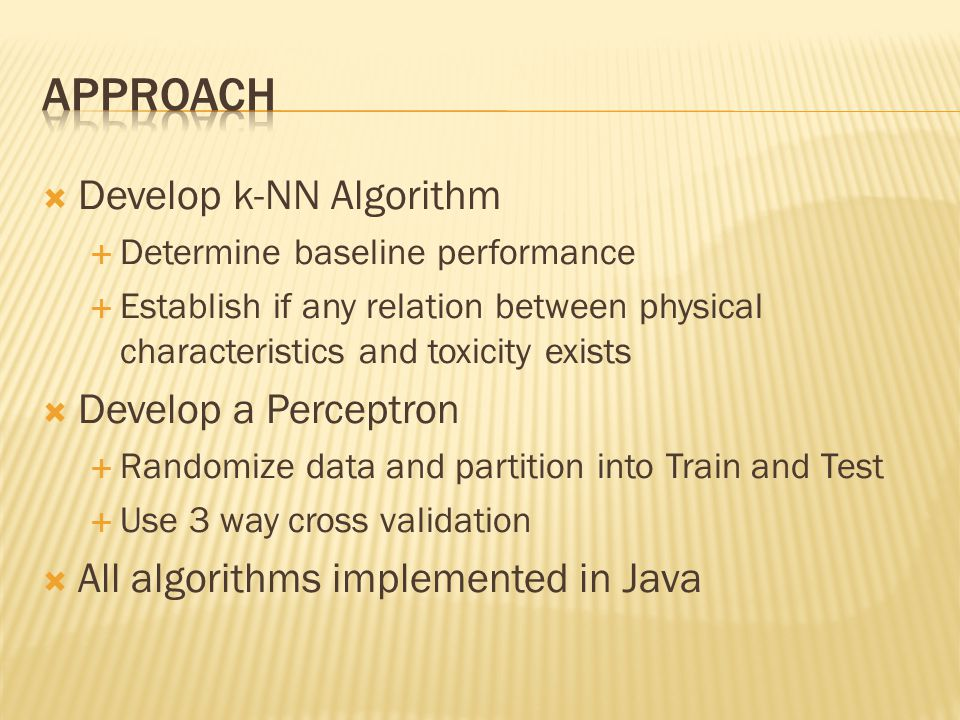  Develop k-NN Algorithm  Determine baseline performance  Establish if any relation between physical characteristics and toxicity exists  Develop a Perceptron  Randomize data and partition into Train and Test  Use 3 way cross validation  All algorithms implemented in Java