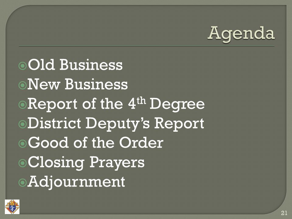  Old Business  New Business  Report of the 4 th Degree  District Deputy's Report  Good of the Order  Closing Prayers  Adjournment 21