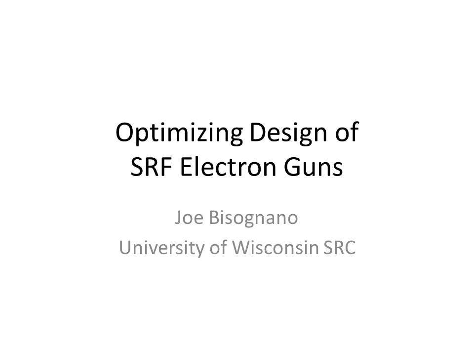 Optimizing Design of SRF Electron Guns Joe Bisognano University of Wisconsin SRC