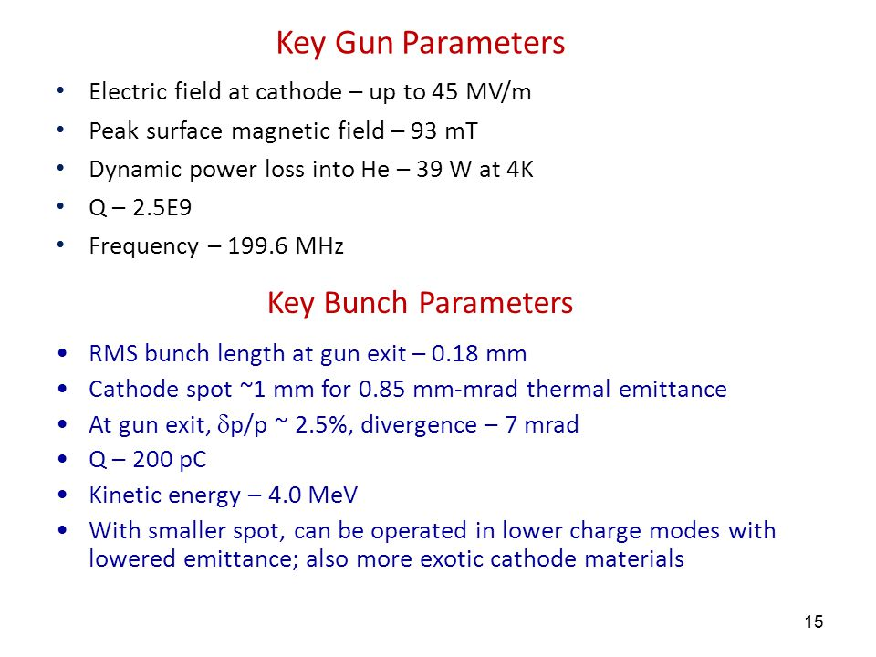 15 Key Gun Parameters Electric field at cathode – up to 45 MV/m Peak surface magnetic field – 93 mT Dynamic power loss into He – 39 W at 4K Q – 2.5E9 Frequency – 199.6 MHz RMS bunch length at gun exit – 0.18 mm Cathode spot ~1 mm for 0.85 mm-mrad  thermal emittance At gun exit,  p/p ~ 2.5%, divergence – 7 mrad Q – 200 pC Kinetic energy – 4.0 MeV With smaller spot, can be operated in lower charge modes with lowered emittance; also more exotic cathode materials Key Bunch Parameters