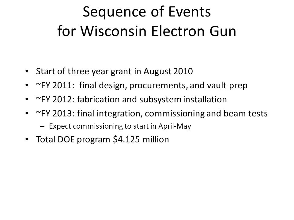 Sequence of Events for Wisconsin Electron Gun Start of three year grant in August 2010 ~FY 2011: final design, procurements, and vault prep ~FY 2012: fabrication and subsystem installation ~FY 2013: final integration, commissioning and beam tests – Expect commissioning to start in April-May Total DOE program $4.125 million
