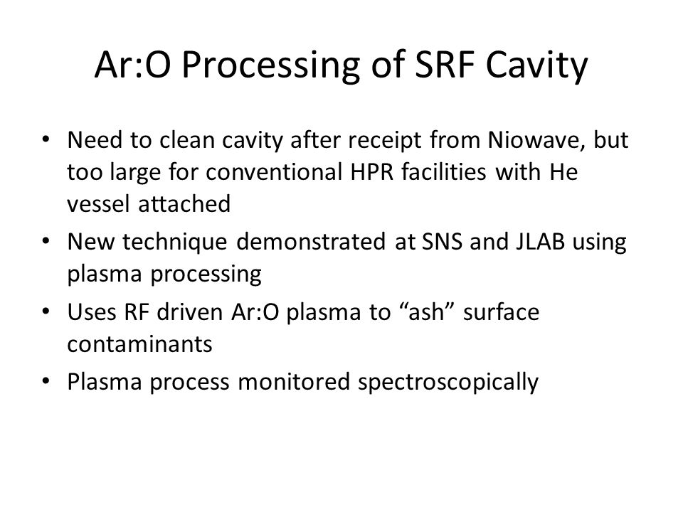 Ar:O Processing of SRF Cavity Need to clean cavity after receipt from Niowave, but too large for conventional HPR facilities with He vessel attached New technique demonstrated at SNS and JLAB using plasma processing Uses RF driven Ar:O plasma to ash surface contaminants Plasma process monitored spectroscopically