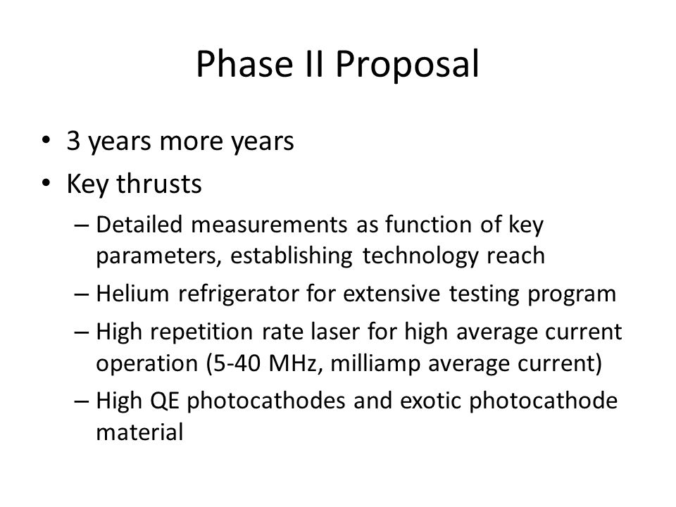 Phase II Proposal 3 years more years Key thrusts – Detailed measurements as function of key parameters, establishing technology reach – Helium refrigerator for extensive testing program – High repetition rate laser for high average current operation (5-40 MHz, milliamp average current) – High QE photocathodes and exotic photocathode material