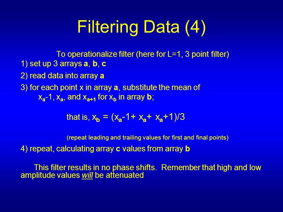 To operationalize filter (here for L=1, 3 point filter) 1) set up 3 arrays a, b, c 2) read data into array a 3) for each point x in array a, substitute the mean of x a -1, x a, and x a+1 for x b in array b; that is, x b = (x a -1+ x a + x a +1)/3 (repeat leading and trailing values for first and final points) 4) repeat, calculating array c values from array b This filter results in no phase shifts.
