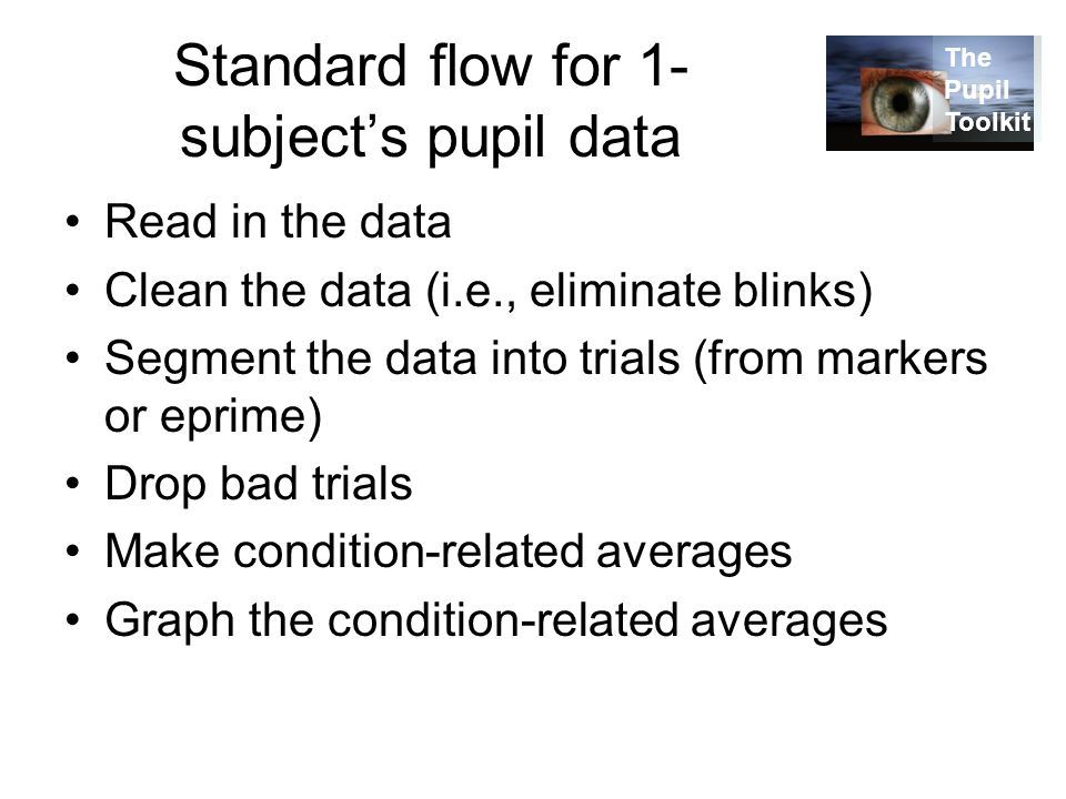 Standard flow for 1- subject's pupil data Read in the data Clean the data (i.e., eliminate blinks) Segment the data into trials (from markers or eprime) Drop bad trials Make condition-related averages Graph the condition-related averages The Pupil Toolkit