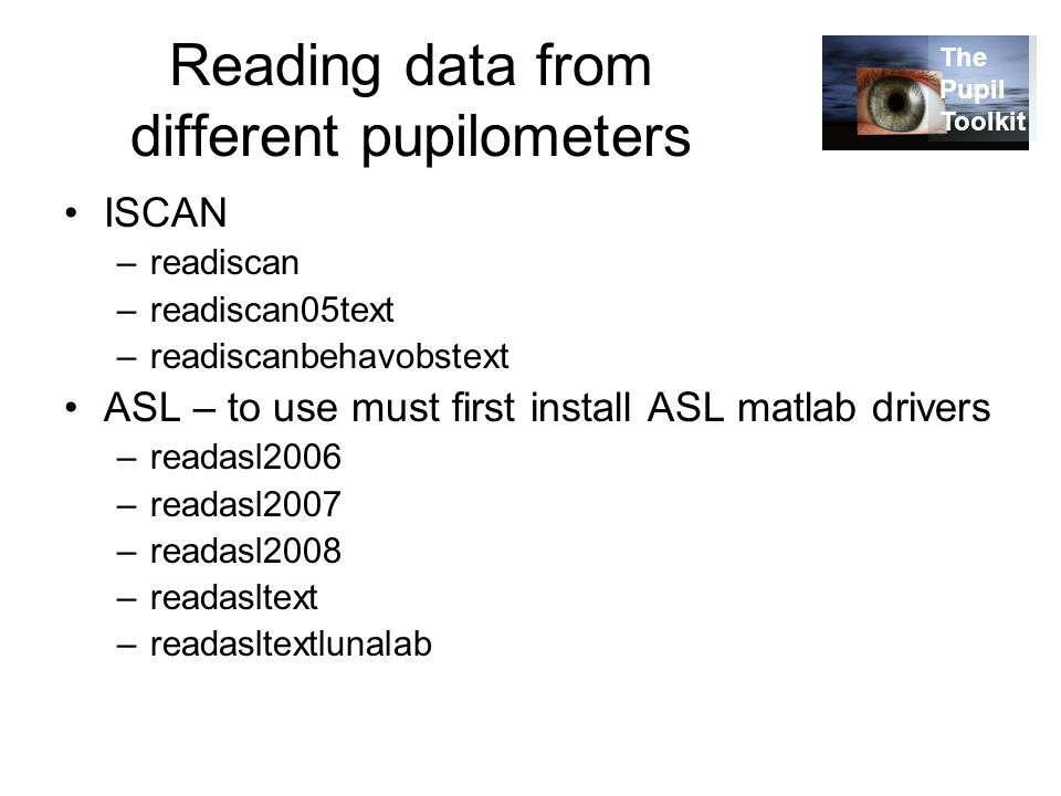 Reading data from different pupilometers ISCAN –readiscan –readiscan05text –readiscanbehavobstext ASL – to use must first install ASL matlab drivers –readasl2006 –readasl2007 –readasl2008 –readasltext –readasltextlunalab The Pupil Toolkit