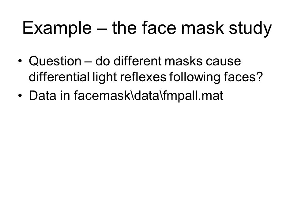 Example – the face mask study Question – do different masks cause differential light reflexes following faces.