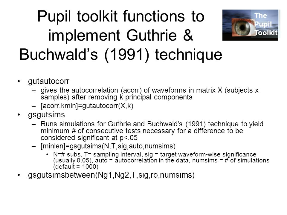 Pupil toolkit functions to implement Guthrie & Buchwald's (1991) technique gutautocorr –gives the autocorrelation (acorr) of waveforms in matrix X (subjects x samples) after removing k principal components –[acorr,kmin]=gutautocorr(X,k) gsgutsims –Runs simulations for Guthrie and Buchwald's (1991) technique to yield minimum # of consecutive tests necessary for a difference to be considered significant at p<.05 –[minlen]=gsgutsims(N,T,sig,auto,numsims) N=# subs, T= sampling interval, sig = target waveform-wise significance (usually 0.05), auto = autocorrelation in the data, numsims = # of simulations (default = 1000) gsgutsimsbetween(Ng1,Ng2,T,sig,ro,numsims) The Pupil Toolkit