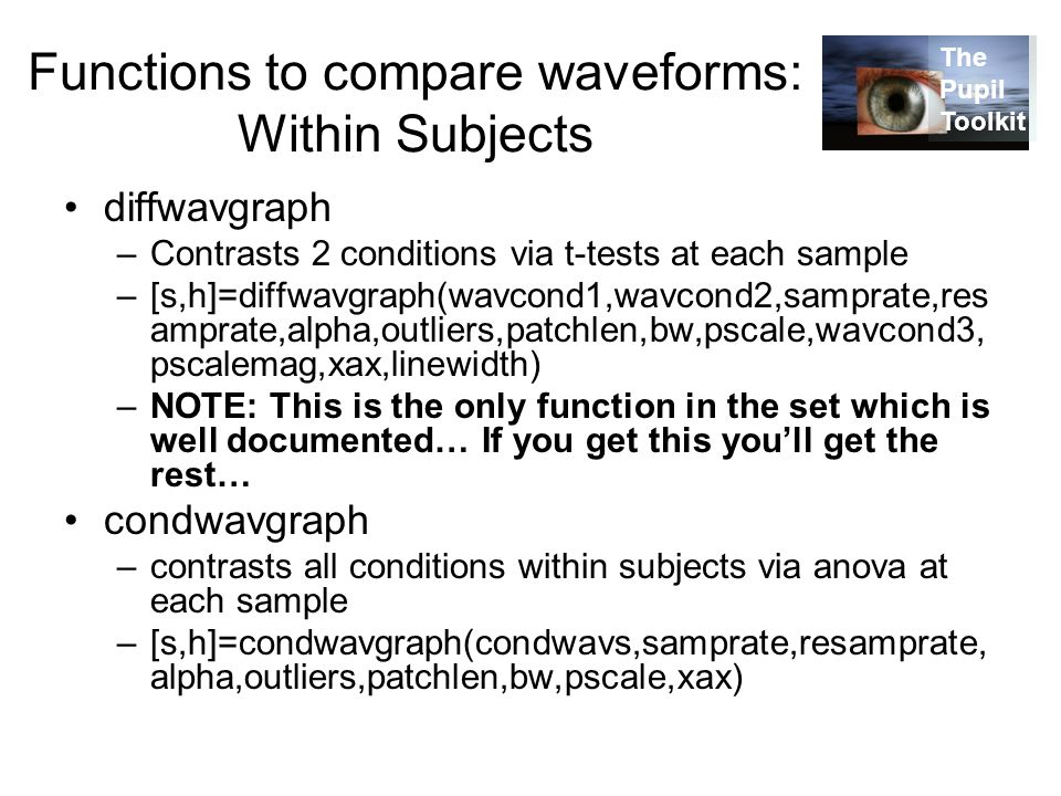 Functions to compare waveforms: Within Subjects diffwavgraph –Contrasts 2 conditions via t-tests at each sample –[s,h]=diffwavgraph(wavcond1,wavcond2,samprate,res amprate,alpha,outliers,patchlen,bw,pscale,wavcond3, pscalemag,xax,linewidth) –NOTE: This is the only function in the set which is well documented… If you get this you'll get the rest… condwavgraph –contrasts all conditions within subjects via anova at each sample –[s,h]=condwavgraph(condwavs,samprate,resamprate, alpha,outliers,patchlen,bw,pscale,xax) The Pupil Toolkit